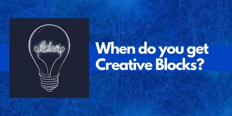 When do you get creative blocks?