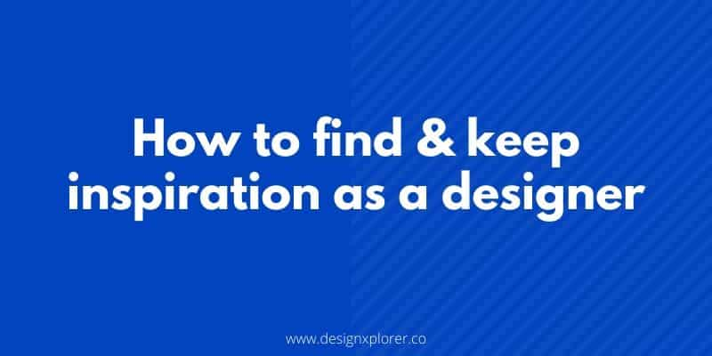 Tips on how to find and keep inspiration as a designer